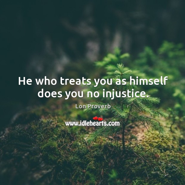 Image, He who treats you as himself does you no injustice.