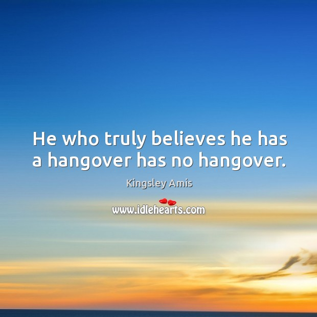 He who truly believes he has a hangover has no hangover. Image