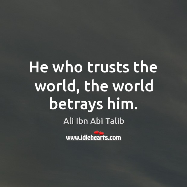 He who trusts the world, the world betrays him. Image