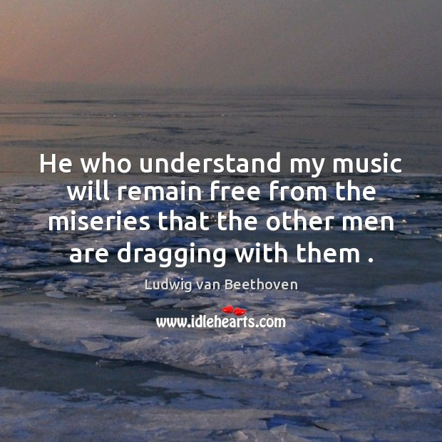 He who understand my music will remain free from the miseries that Ludwig van Beethoven Picture Quote