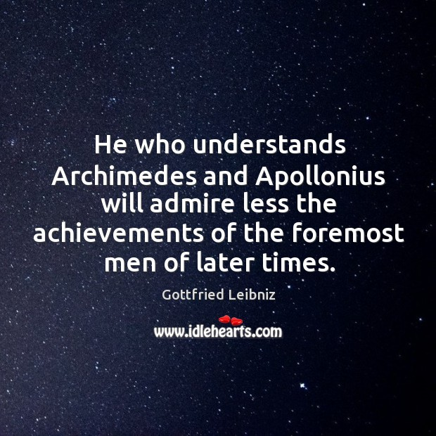 He who understands Archimedes and Apollonius will admire less the achievements of Image