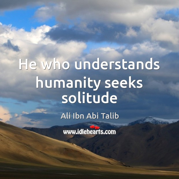 He who understands humanity seeks solitude Ali Ibn Abi Talib Picture Quote