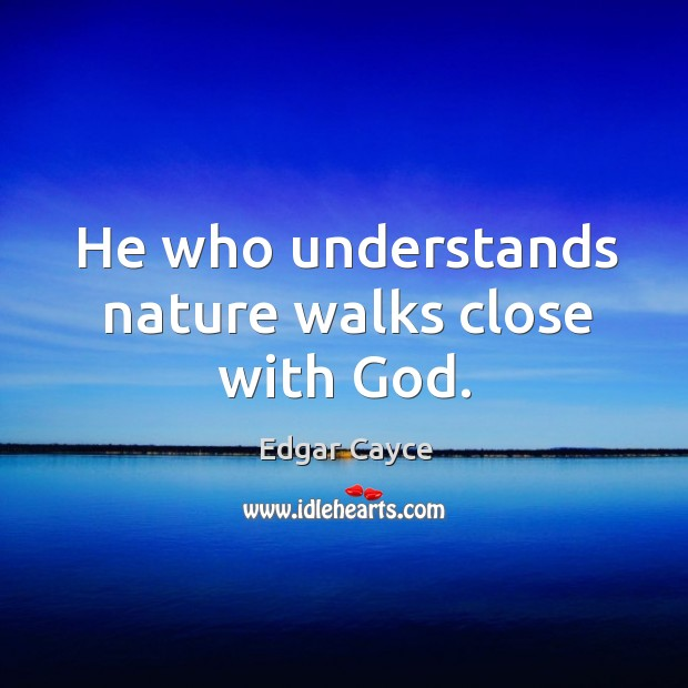 He who understands nature walks close with God. Image