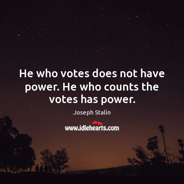 He who votes does not have power. He who counts the votes has power. Image