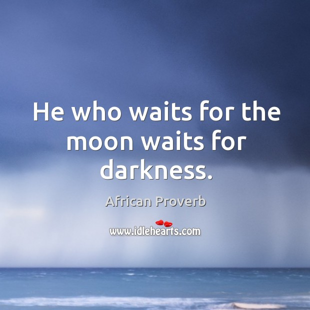 Image, He who waits for the moon waits for darkness.