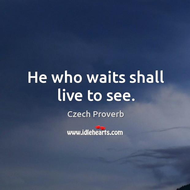 He who waits shall live to see. Czech Proverbs Image
