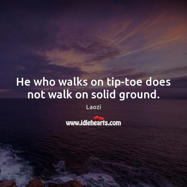 Image, He who walks on tip-toe does not walk on solid ground.