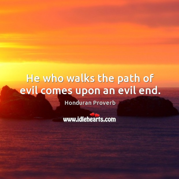 He who walks the path of evil comes upon an evil end. Honduran Proverbs Image