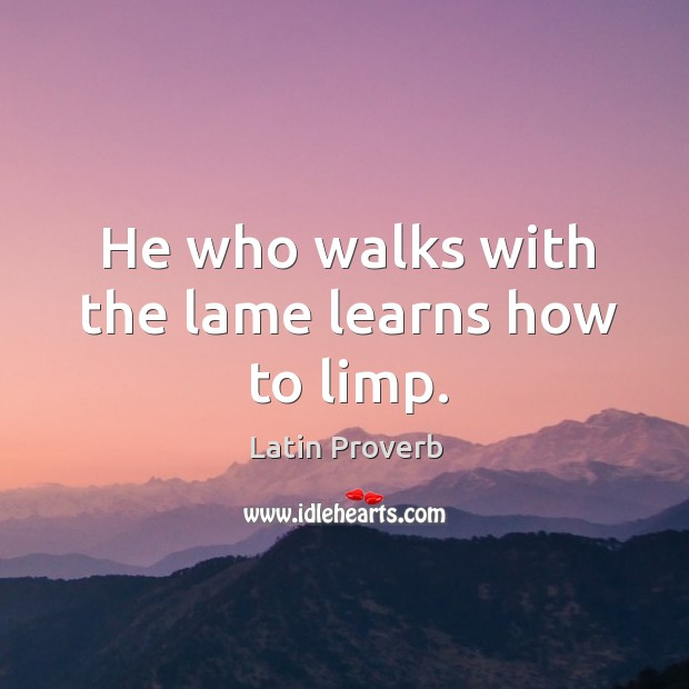 Image, He who walks with the lame learns how to limp.