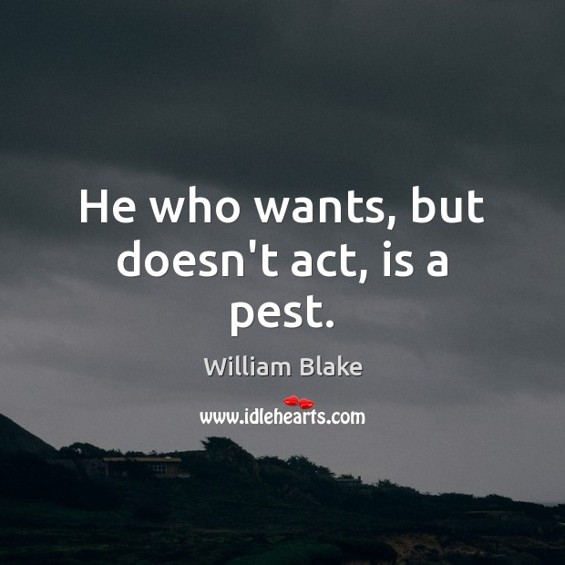 He who wants, but doesn't act, is a pest. Image