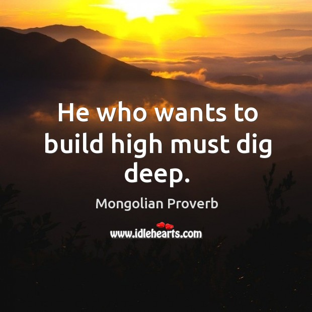 He who wants to build high must dig deep. Mongolian Proverbs Image