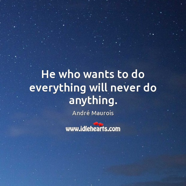 He who wants to do everything will never do anything. André Maurois Picture Quote