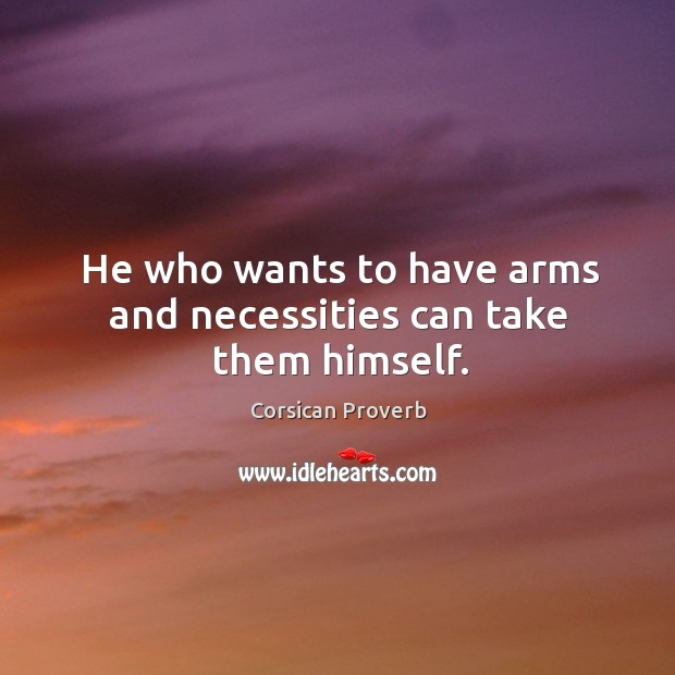 Image, He who wants to have arms and necessities can take them himself.