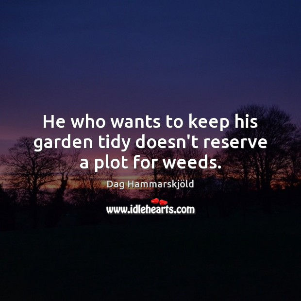 He who wants to keep his garden tidy doesn't reserve a plot for weeds. Image