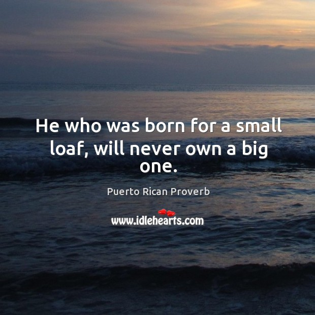 He who was born for a small loaf, will never own a big one. Puerto Rican Proverbs Image