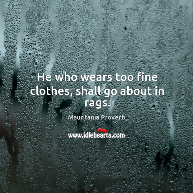 Image, He who wears too fine clothes, shall go about in rags.