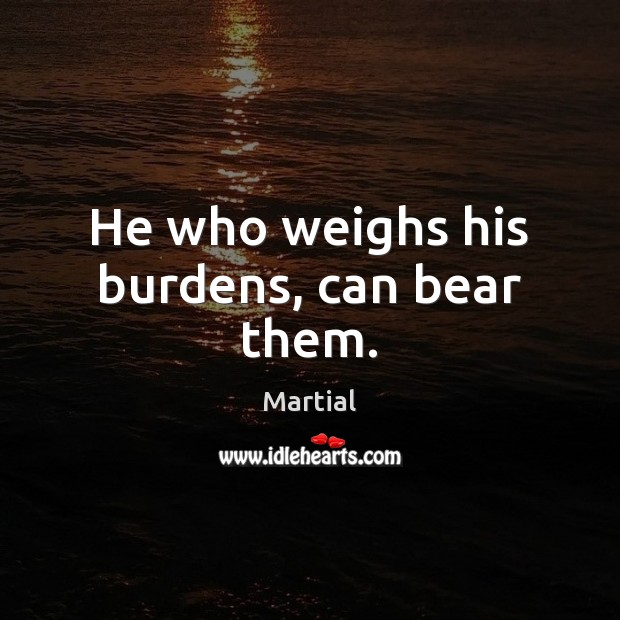 He who weighs his burdens, can bear them. Martial Picture Quote