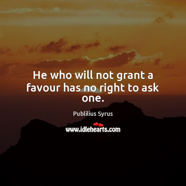 He who will not grant a favour has no right to ask one. Publilius Syrus Picture Quote