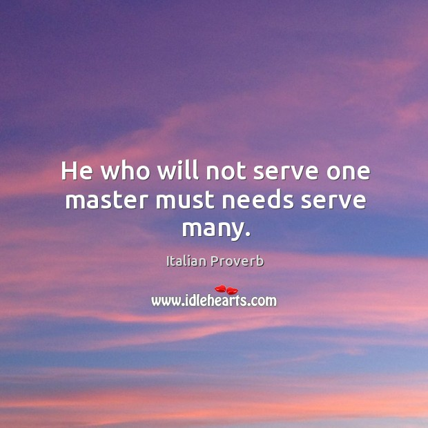 He who will not serve one master must needs serve many. Image