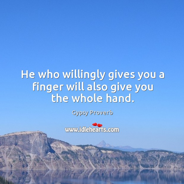 He who willingly gives you a finger will also give you the whole hand. Gypsy Proverbs Image