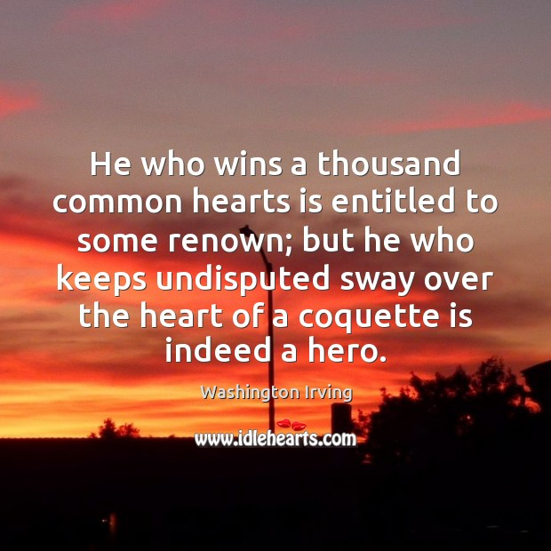 He who wins a thousand common hearts is entitled to some renown; Washington Irving Picture Quote