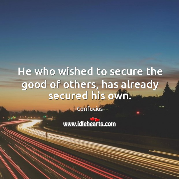 He who wished to secure the good of others, has already secured his own. Image