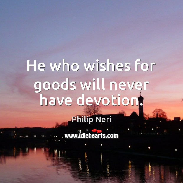 Image, He who wishes for goods will never have devotion.