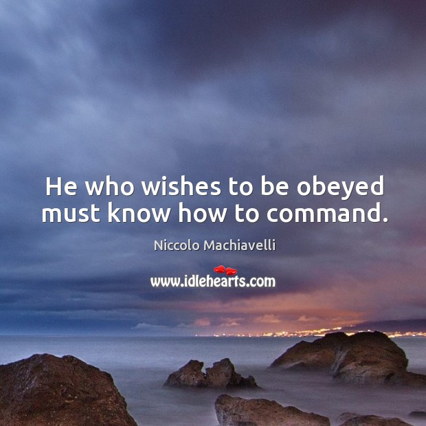 Image, He who wishes to be obeyed must know how to command.