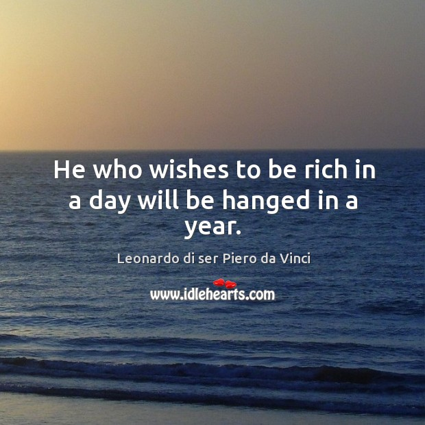 He who wishes to be rich in a day will be hanged in a year. Leonardo di ser Piero da Vinci Picture Quote