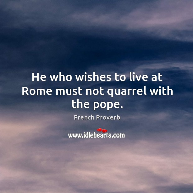 Image, He who wishes to live at rome must not quarrel with the pope.