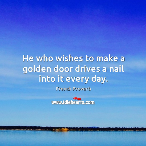Image, He who wishes to make a golden door drives a nail into it every day.