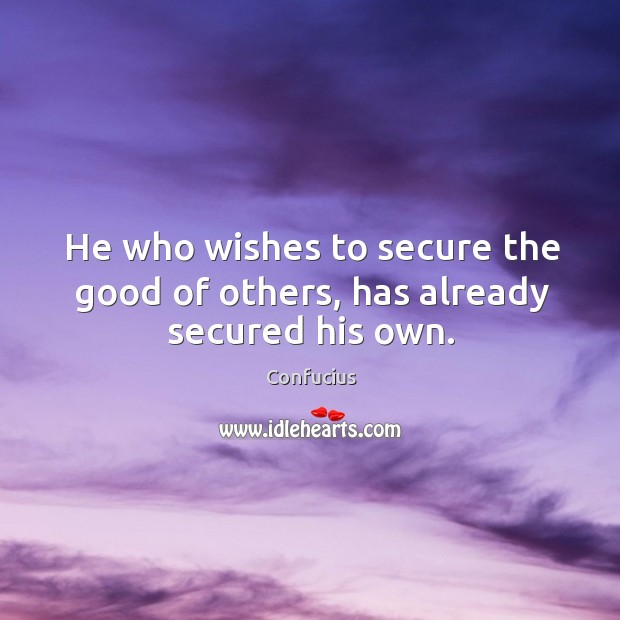 Image, He who wishes to secure the good of others, has already secured his own.