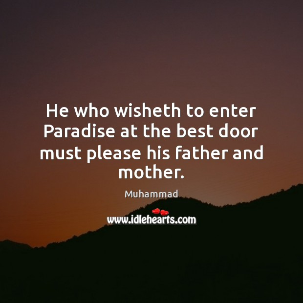 He who wisheth to enter Paradise at the best door must please his father and mother. Muhammad Picture Quote