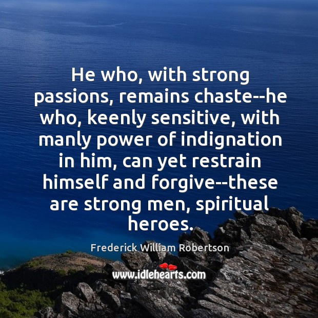 He who, with strong passions, remains chaste–he who, keenly sensitive, with manly Image