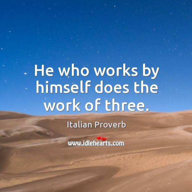 Image, He who works by himself does the work of three.