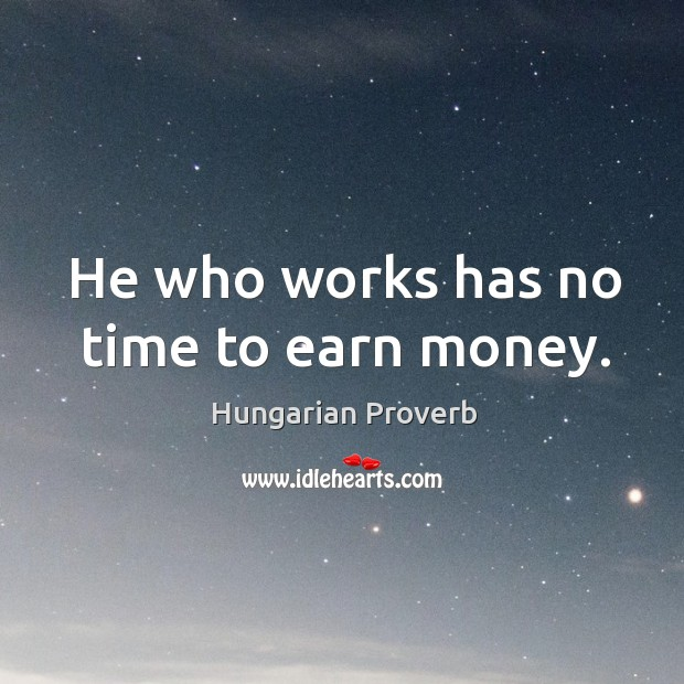 Image, He who works has no time to earn money.