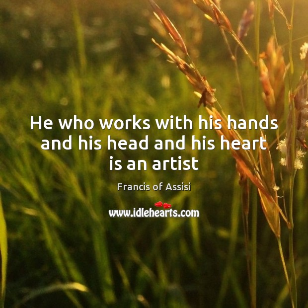 He who works with his hands and his head and his heart is an artist Image