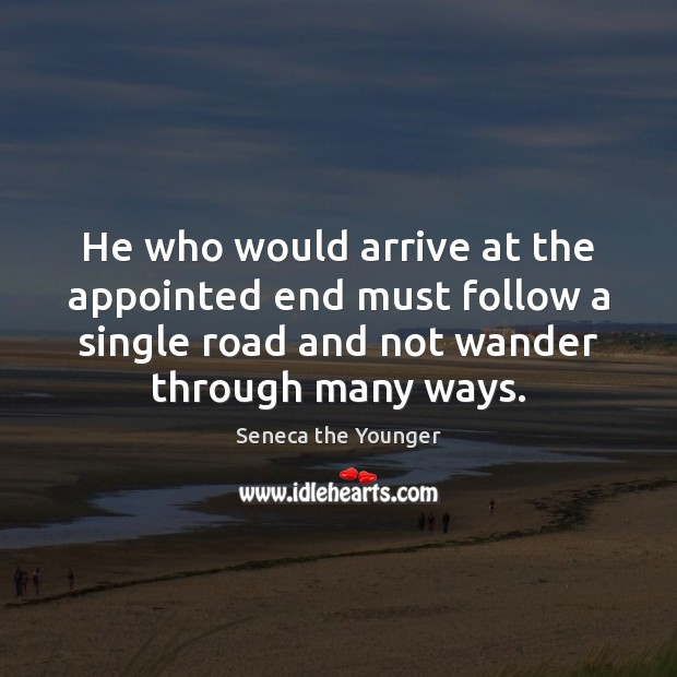 He who would arrive at the appointed end must follow a single Seneca the Younger Picture Quote