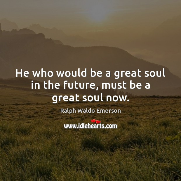 Image, He who would be a great soul in the future, must be a great soul now.