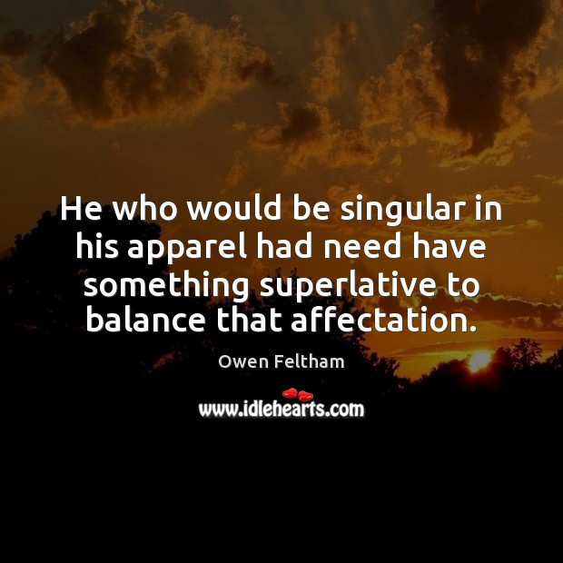 He who would be singular in his apparel had need have something Owen Feltham Picture Quote