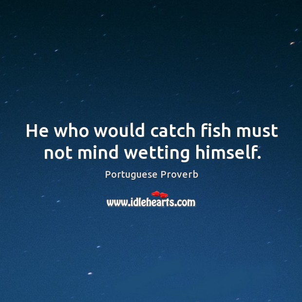 Image, He who would catch fish must not mind wetting himself.