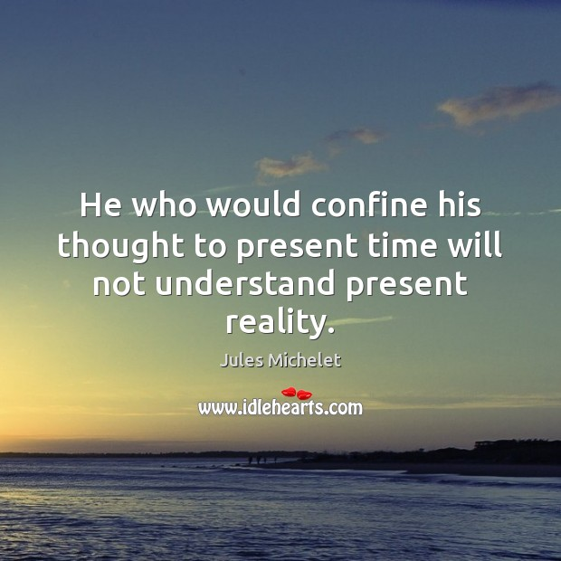 He who would confine his thought to present time will not understand present reality. Jules Michelet Picture Quote