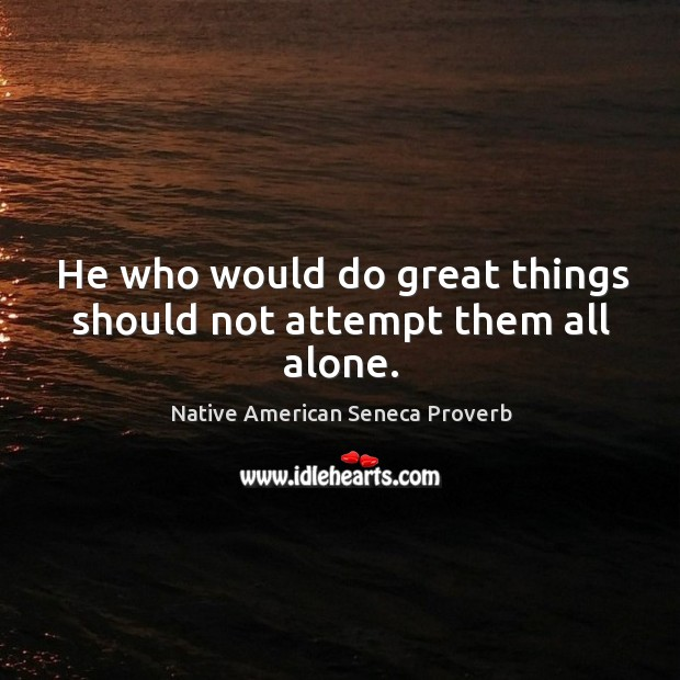 He who would do great things should not attempt them all alone. Native American Seneca Proverbs Image