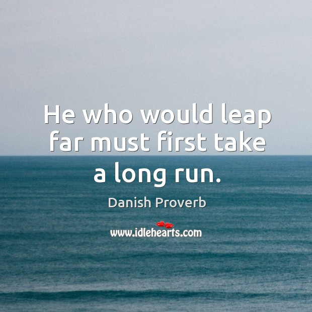 Image, He who would leap far must first take a long run.