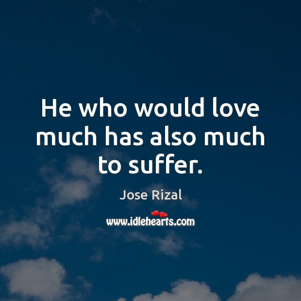 He who would love much has also much to suffer. Jose Rizal Picture Quote