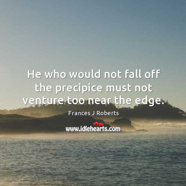 Image, He who would not fall off the precipice must not venture too near the edge.