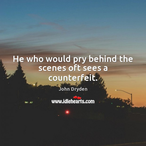 He who would pry behind the scenes oft sees a counterfeit. Image