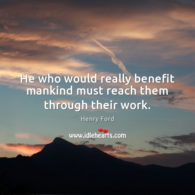 Image, He who would really benefit mankind must reach them through their work.