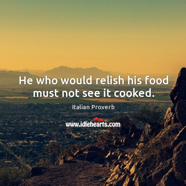 Image, He who would relish his food must not see it cooked.