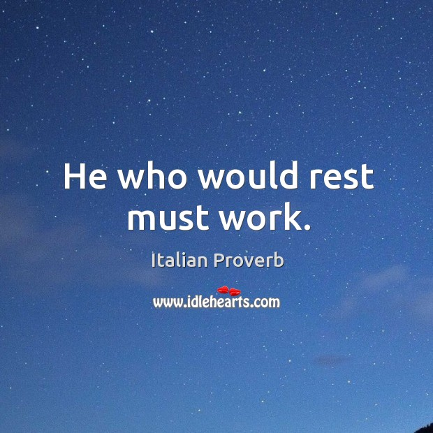 Image about He who would rest must work.